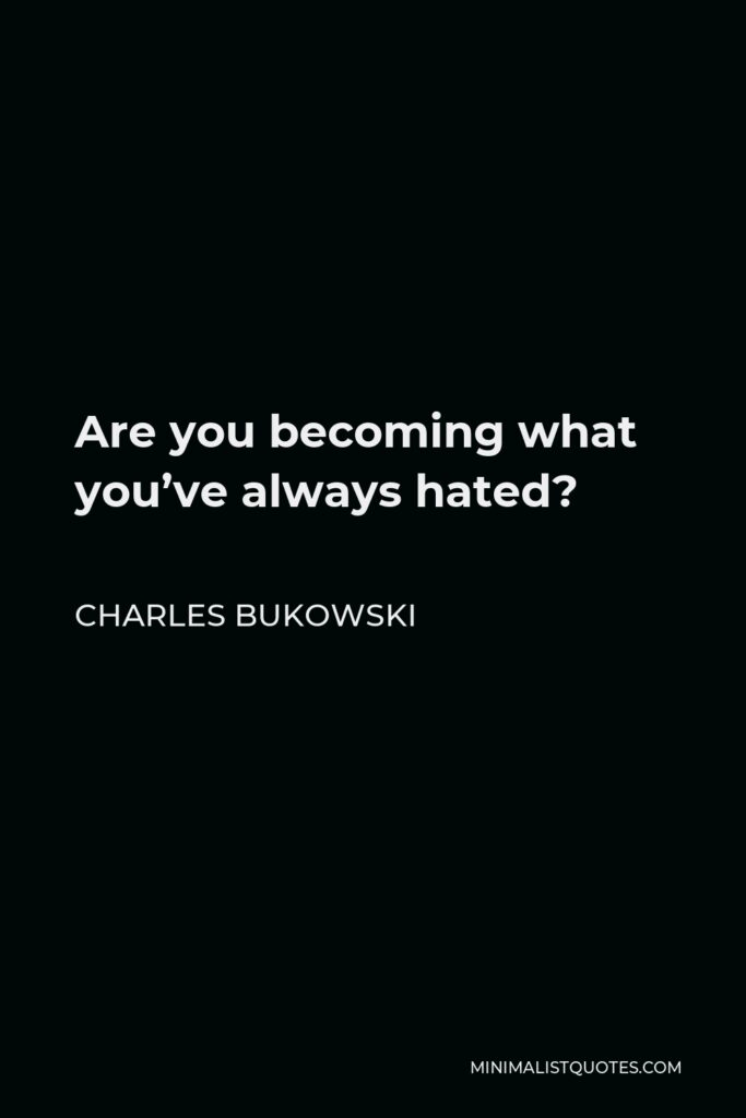 Charles Bukowski Quote - Are you becoming what you've always hated?