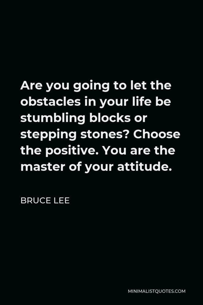 Bruce Lee Quote - Are you going to let the obstacles in your life be stumbling blocks or stepping stones? Choose the positive. You are the master of your attitude.