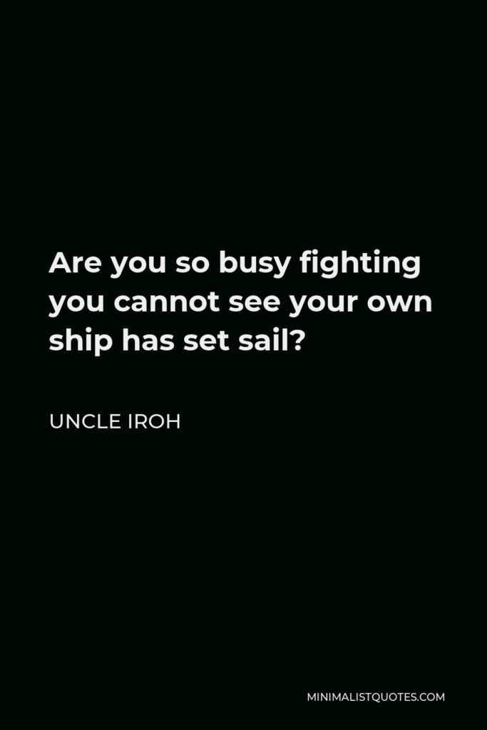Uncle Iroh Quote - Are you so busy fighting you cannot see your own ship has set sail?