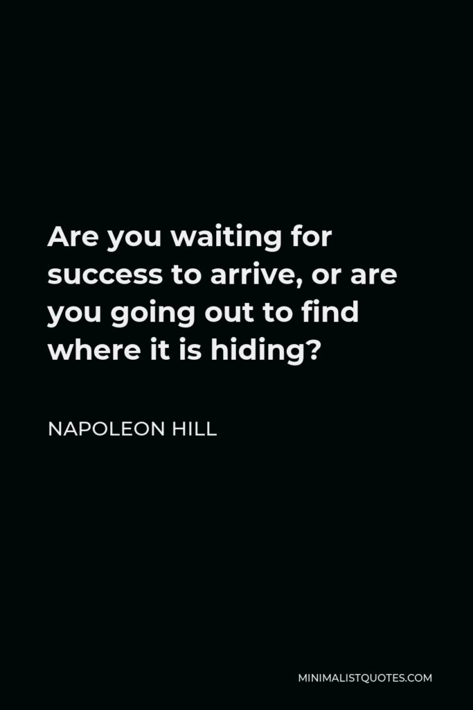 Napoleon Hill Quote - Are you waiting for success to arrive, or are you going out to find where it is hiding?
