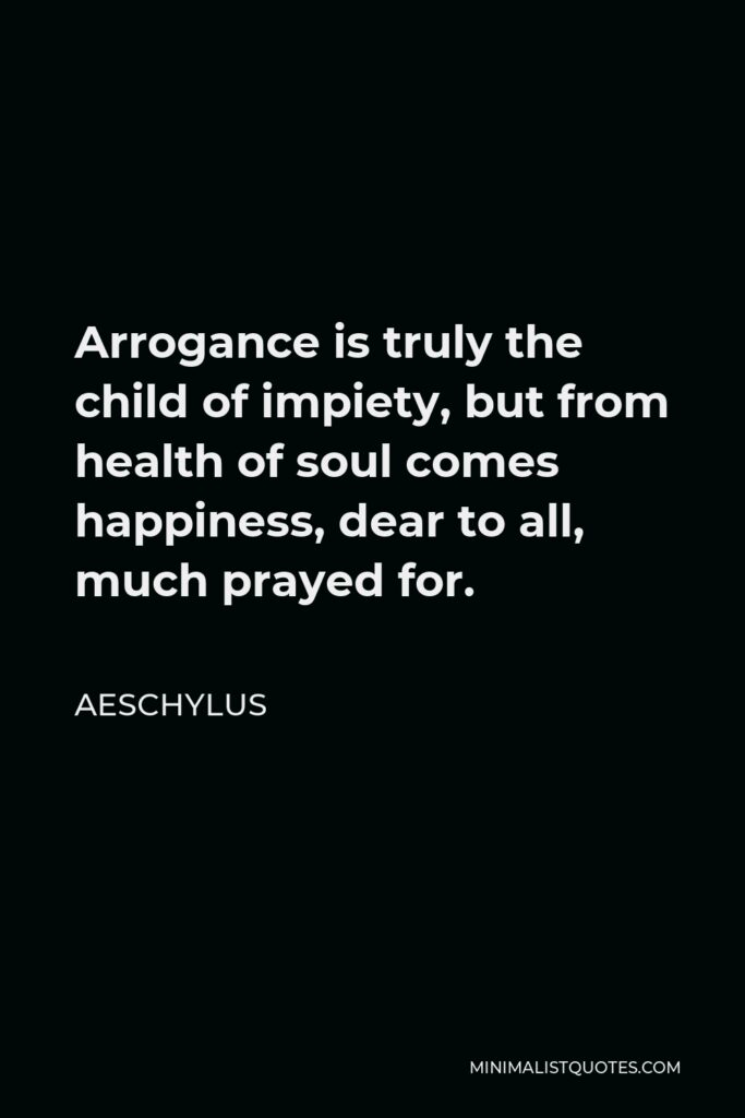 Aeschylus Quote - Arrogance is truly the child of impiety, but from health of soul comes happiness, dear to all, much prayed for.