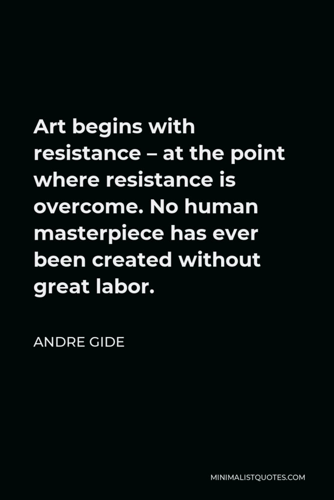 Andre Gide Quote - Art begins with resistance – at the point where resistance is overcome. No human masterpiece has ever been created without great labor.