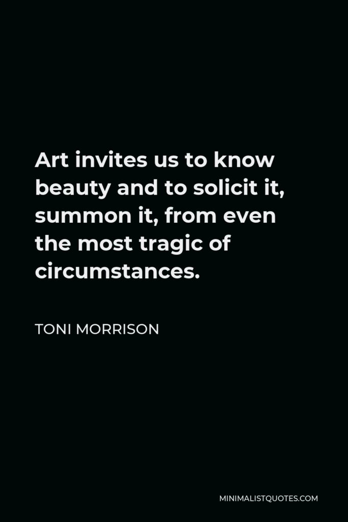Toni Morrison Quote - Art invites us to know beauty and to solicit it, summon it, from even the most tragic of circumstances.