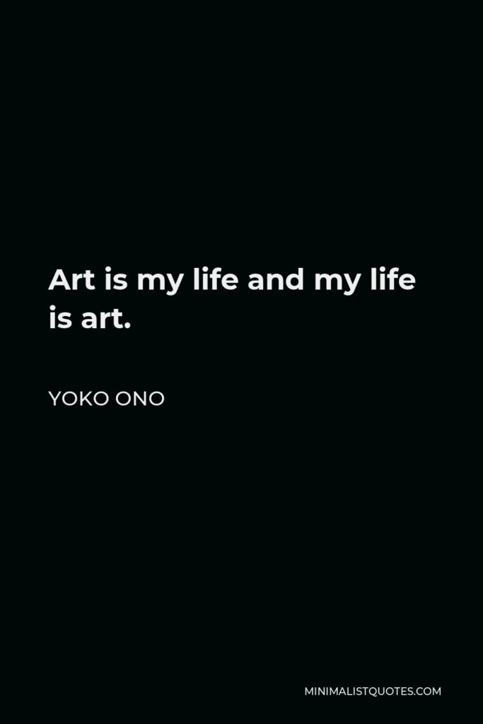 Yoko Ono Quote - Art is my life and my life is art.