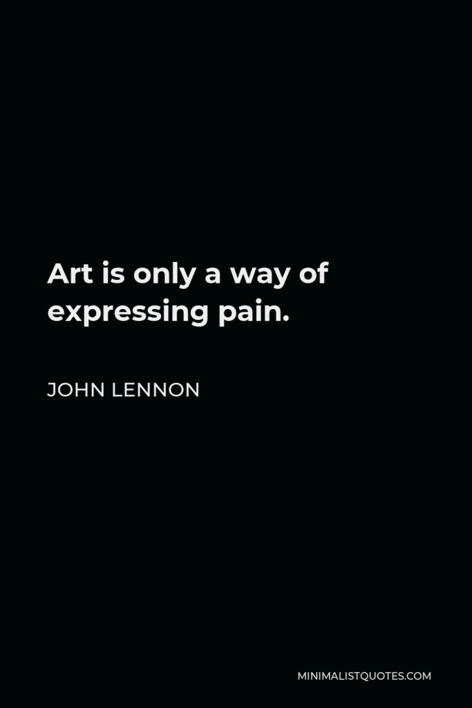 John Lennon Quote - Art is only a way of expressing pain.