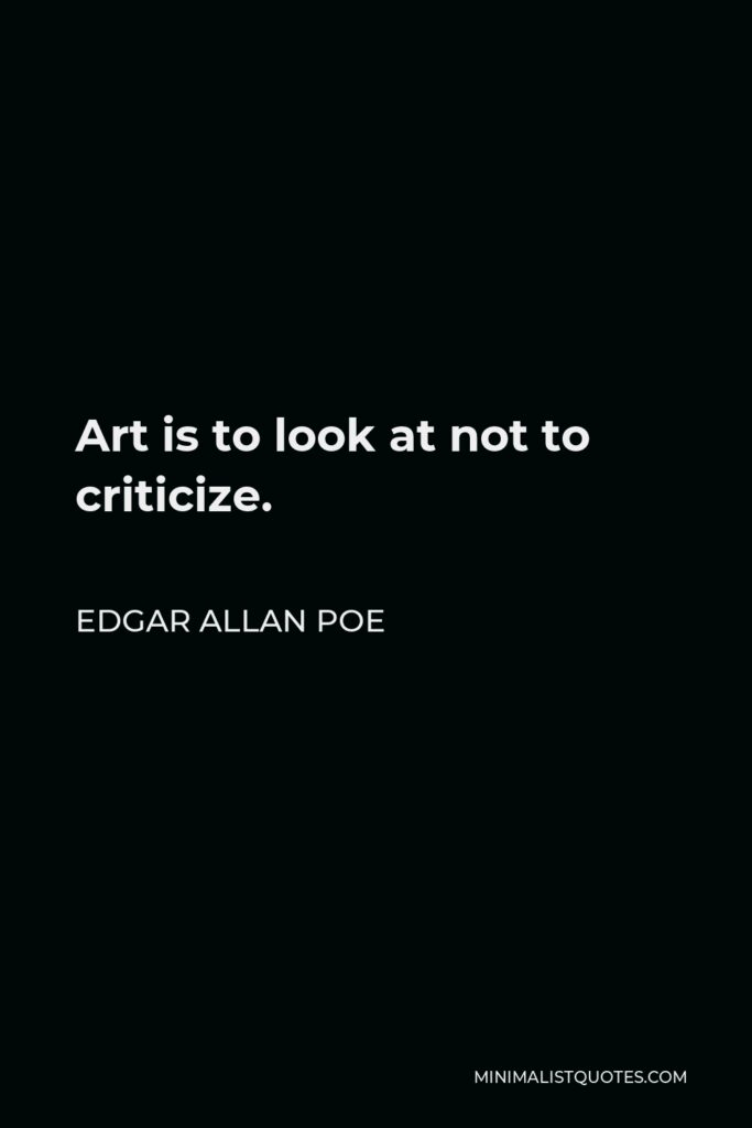 Edgar Allan Poe Quote - Art is to look at not to criticize.