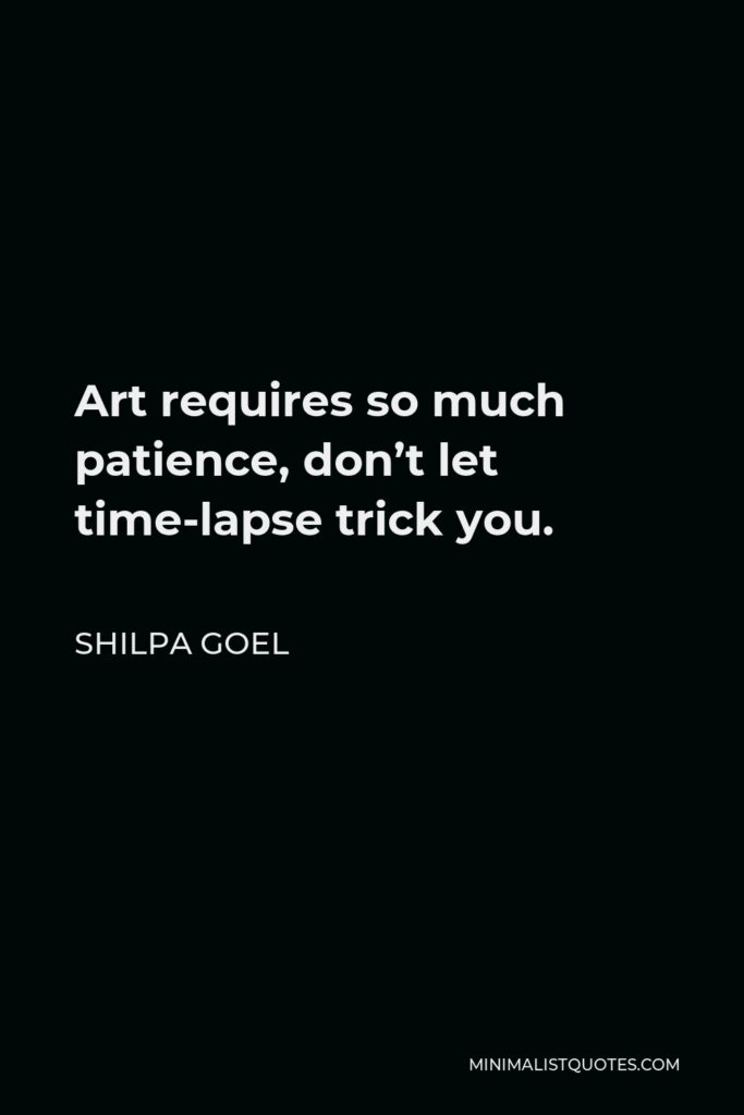 Shilpa Goel Quote - Art requires so much patience, don't let time-lapse trick you.