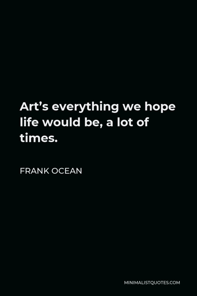 Frank Ocean Quote - Art's everything we hope life would be, a lot of times.