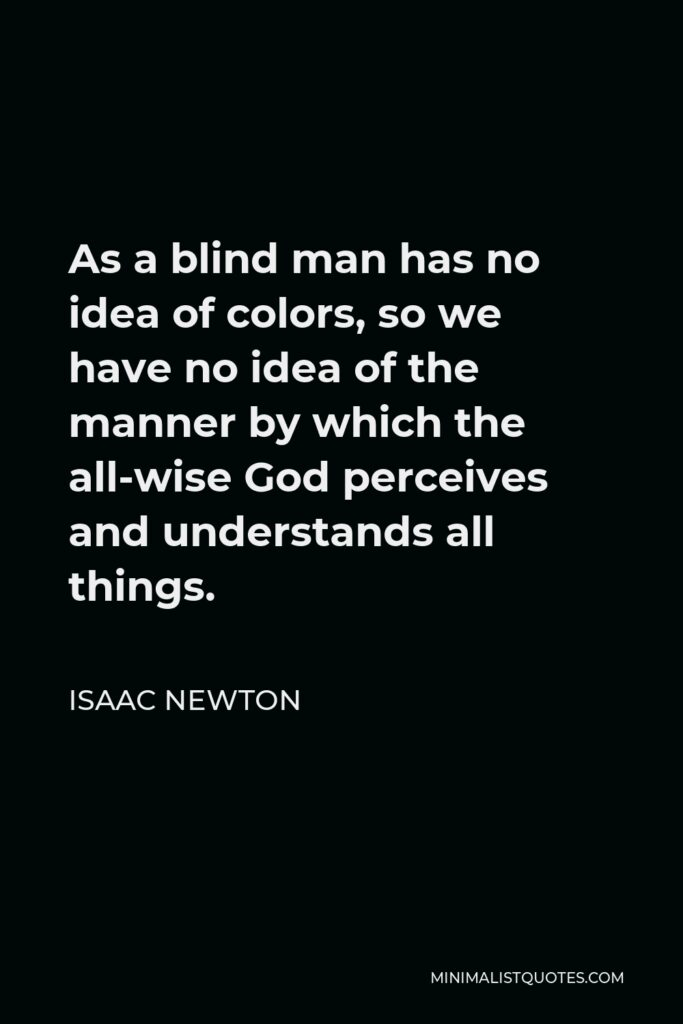 Isaac Newton Quote - As a blind man has no idea of colors, so we have no idea of the manner by which the all-wise God perceives and understands all things.