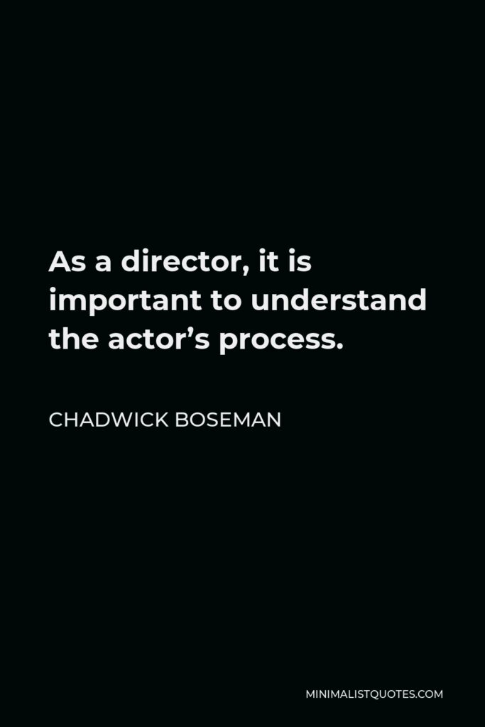 Chadwick Boseman Quote - As a director, it is important to understand the actor's process.