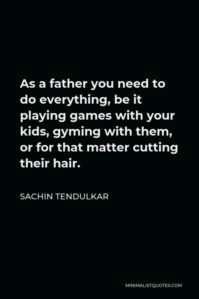 Sachin Tendulkar Quote - As a father you need to do everything, be it playing games with your kids, gyming with them, or for that matter cutting their hair.