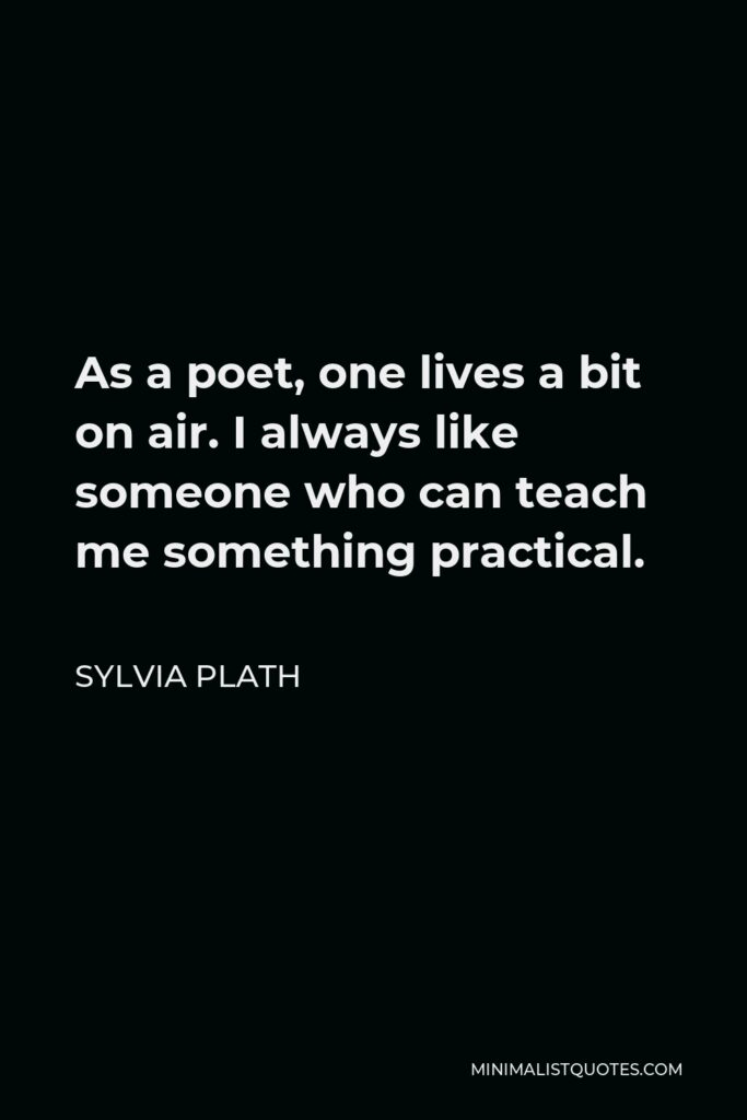 Sylvia Plath Quote - As a poet, one lives a bit on air. I always like someone who can teach me something practical.