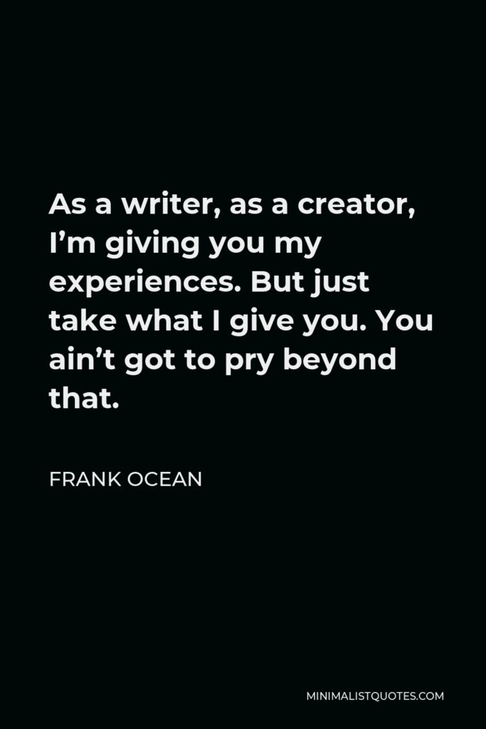 Frank Ocean Quote - As a writer, as a creator, I'm giving you my experiences. But just take what I give you. You ain't got to pry beyond that.