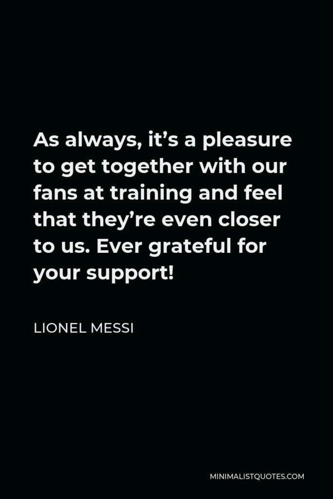 Lionel Messi Quote - As always, it's a pleasure to get together with our fans at training and feel that they're even closer to us. Ever grateful for your support!