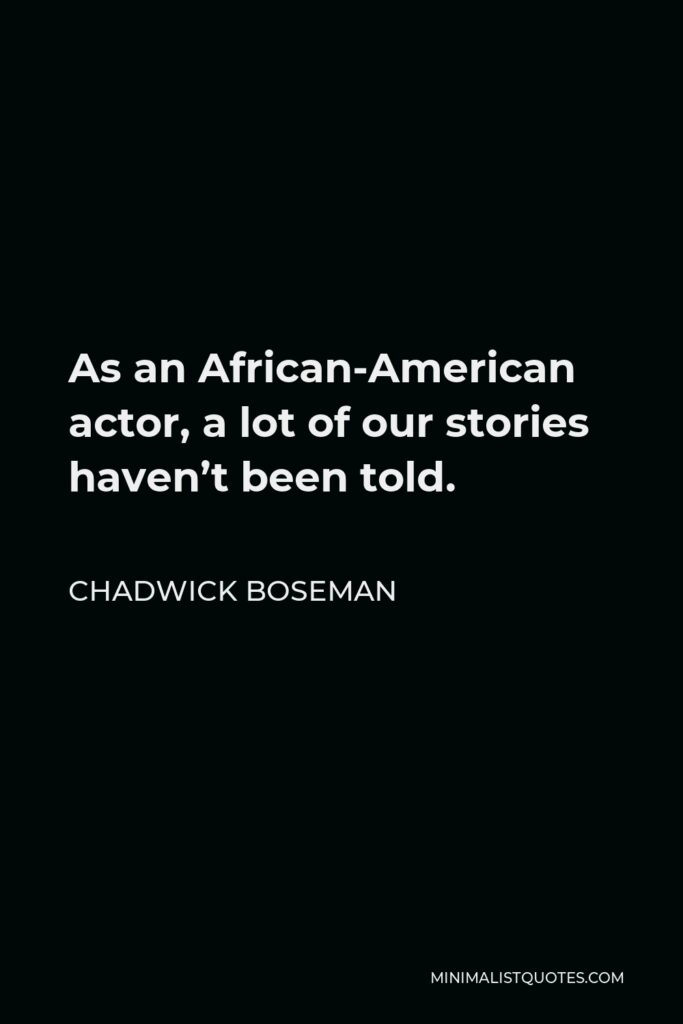 Chadwick Boseman Quote - As an African-American actor, a lot of our stories haven't been told.
