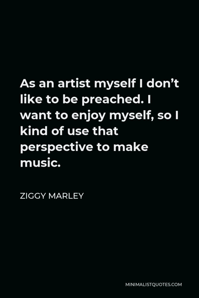 Ziggy Marley Quote - As an artist myself I don't like to be preached. I want to enjoy myself, so I kind of use that perspective to make music.