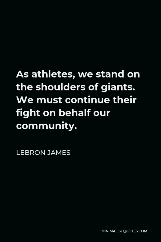 LeBron James Quote - As athletes, we stand on the shoulders of giants. We must continue their fight on behalf our community.