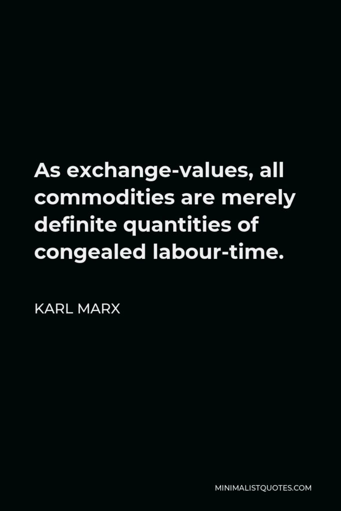 Karl Marx Quote - As exchange-values, all commodities are merely definite quantities of congealed labour-time.