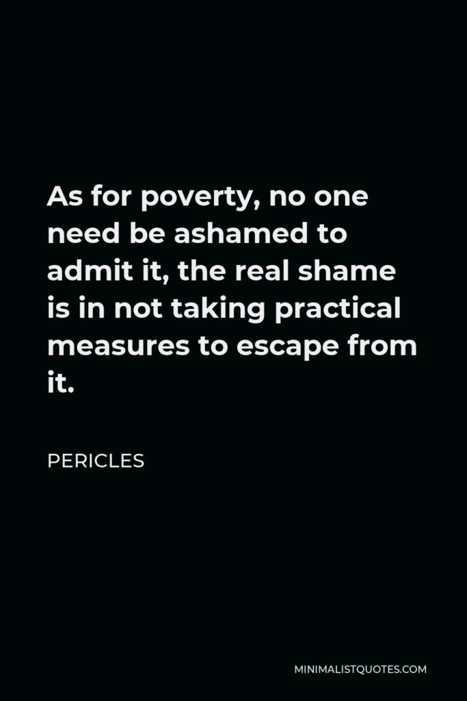 Pericles Quote - As for poverty, no one need be ashamed to admit it, the real shame is in not taking practical measures to escape from it.