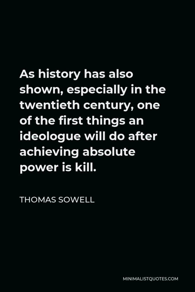 Thomas Sowell Quote - As history has also shown, especially in the twentieth century, one of the first things an ideologue will do after achieving absolute power is kill.