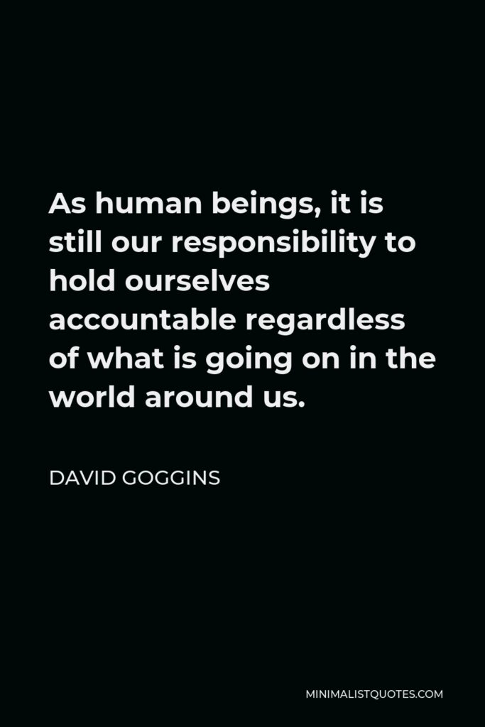 David Goggins Quote - As human beings, it is still our responsibility to hold ourselves accountable regardless of what is going on in the world around us.