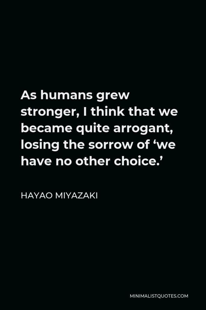 Hayao Miyazaki Quote - As humans grew stronger, I think that we became quite arrogant, losing the sorrow of 'we have no other choice.'