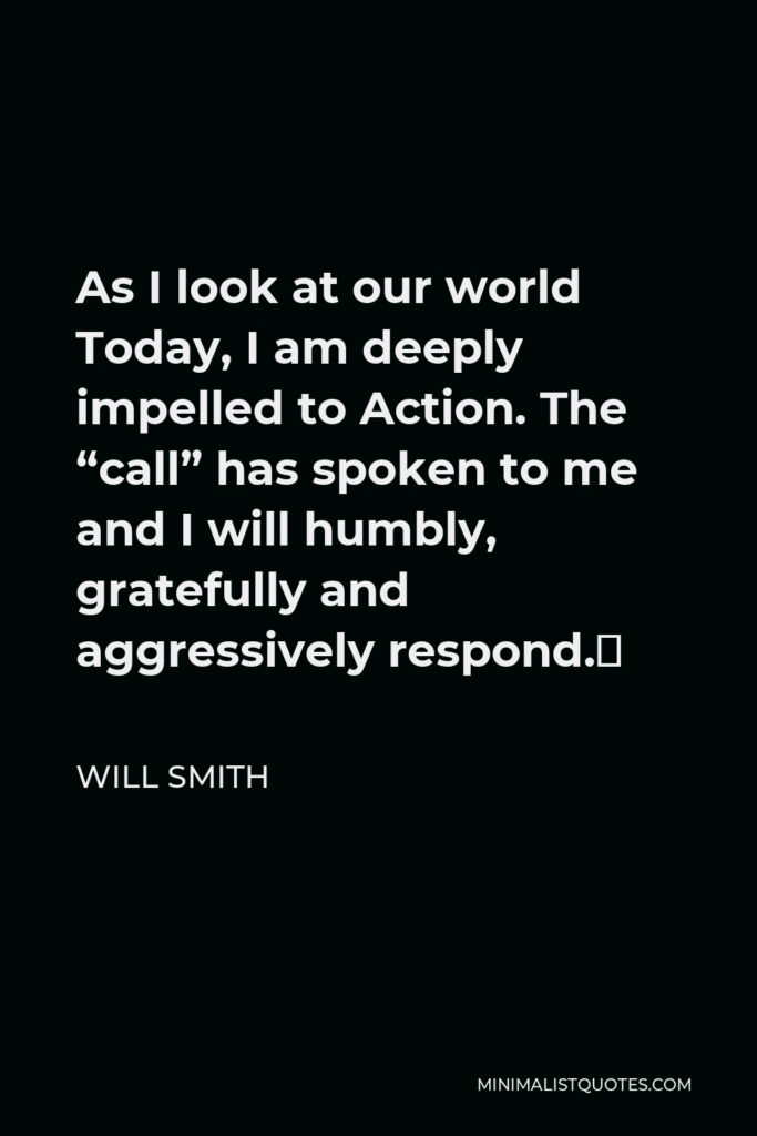 """Will Smith Quote - As I look at our world Today, I am deeply impelled to Action. The """"call"""" has spoken to me and I will humbly, gratefully and aggressively respond."""