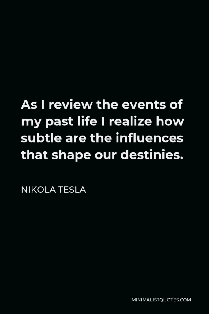 Nikola Tesla Quote - As I review the events of my past life I realize how subtle are the influences that shape our destinies.