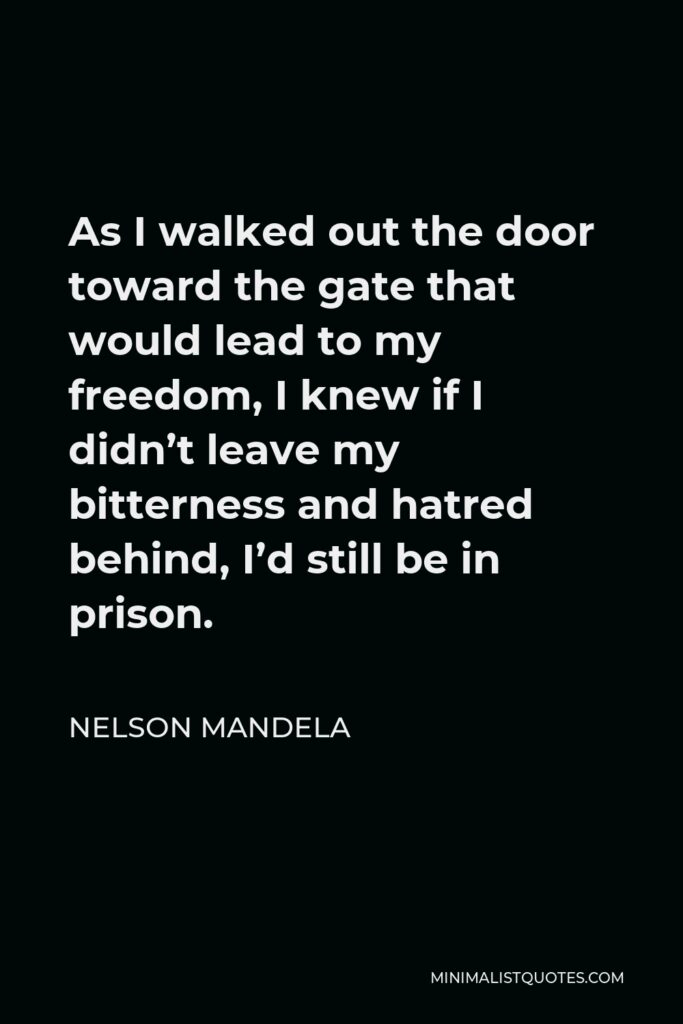 Nelson Mandela Quote: As I walked out the door toward the gate that would lead to my freedom, I knew if I didn't leave my bitterness and hatred behind, I'd still be in prison.