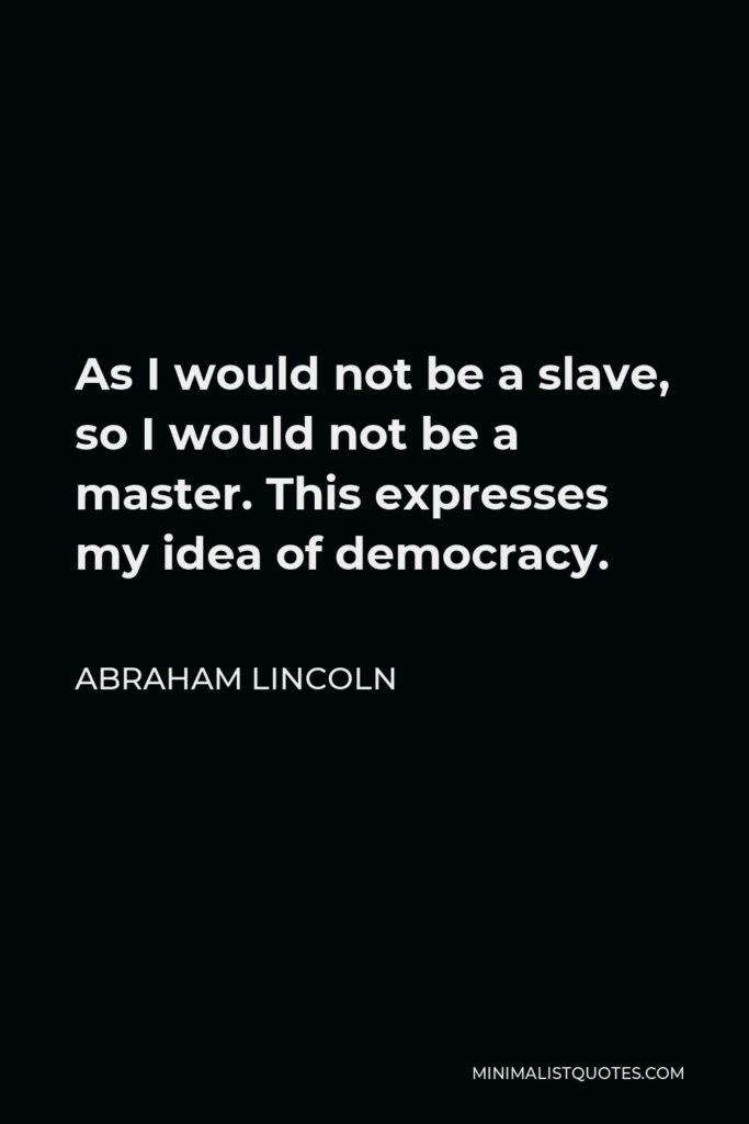 Abraham Lincoln Quote - As I would not be a slave, so I would not be a master. This expresses my idea of democracy.