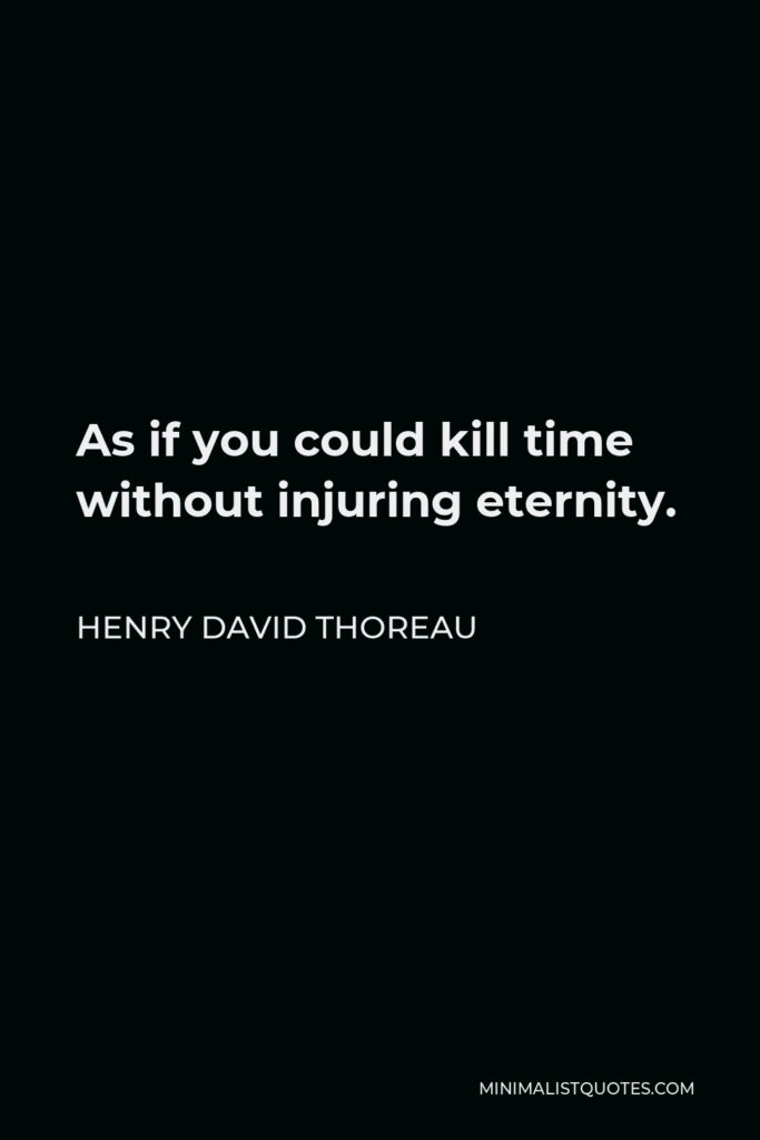 Henry David Thoreau Quote - As if you could kill time without injuring eternity.
