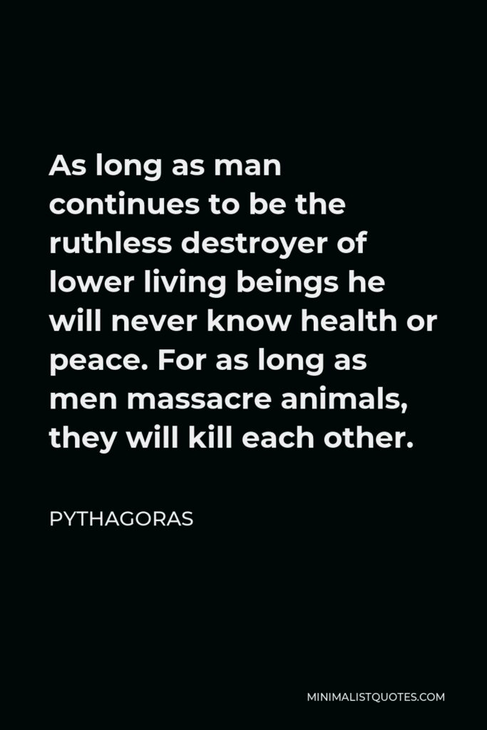 Pythagoras Quote - As long as man continues to be the ruthless destroyer of lower living beings he will never know health or peace. For as long as men massacre animals, they will kill each other.