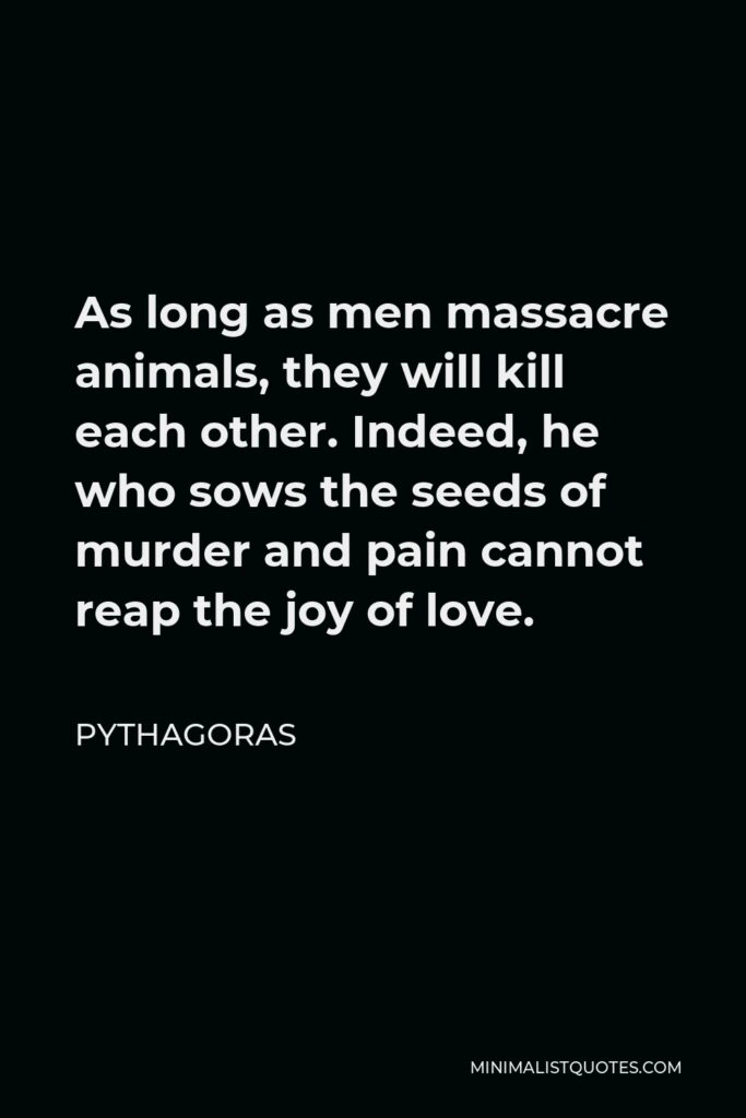 Pythagoras Quote - As long as men massacre animals, they will kill each other. Indeed, he who sows the seeds of murder and pain cannot reap the joy of love.