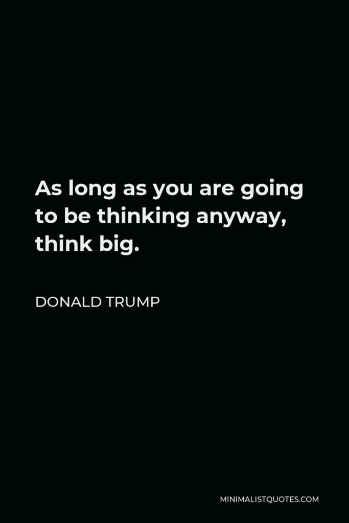 Donald Trump Quote - As long as you are going to be thinking anyway, think big.