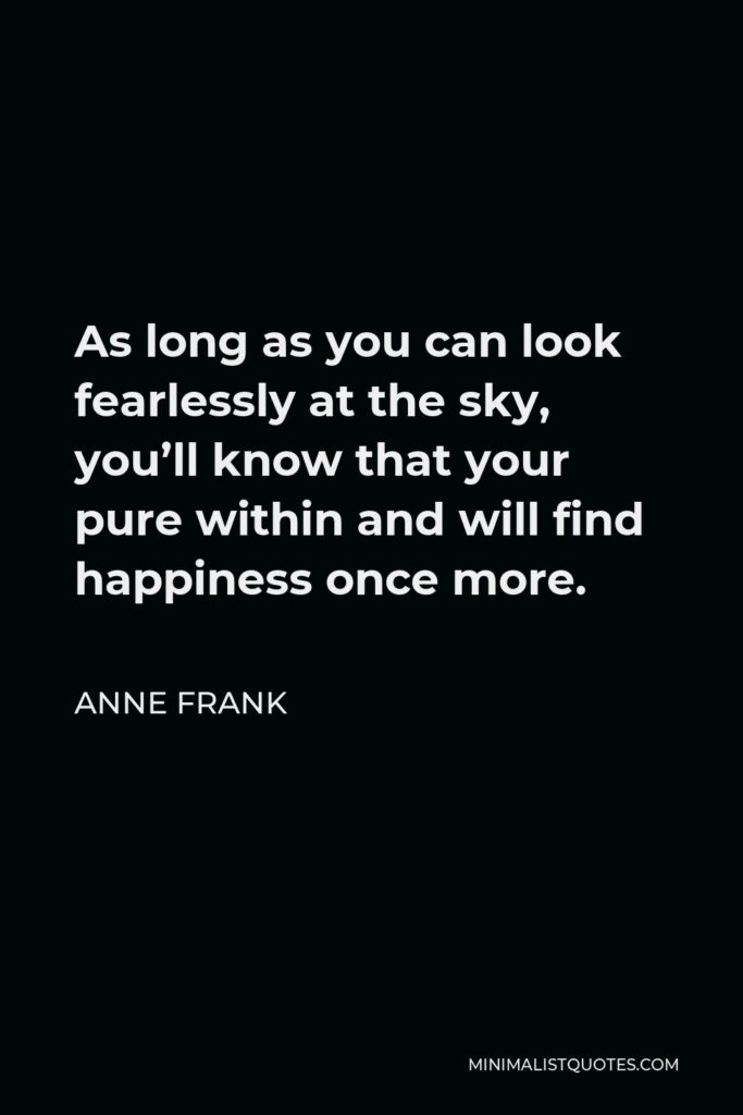 Anne Frank Quote - As long as you can look fearlessly at the sky, you'll know that your pure within and will find happiness once more.