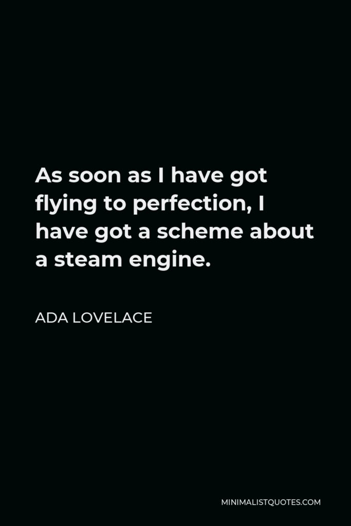 Ada Lovelace Quote - As soon as I have got flying to perfection, I have got a scheme about a steam engine.