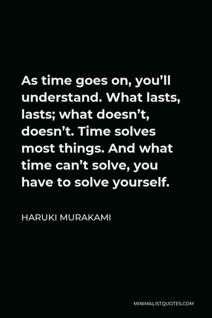 Haruki Murakami Quote - As time goes on, you'll understand. What lasts, lasts; what doesn't, doesn't. Time solves most things. And what time can't solve, you have to solve yourself.
