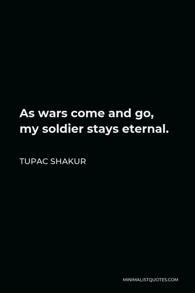 Tupac Shakur Quote - As wars come and go, my soldier stays eternal.