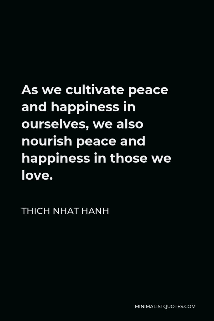 Thich Nhat Hanh Quote - As we cultivate peace and happiness in ourselves, we also nourish peace and happiness in those we love.