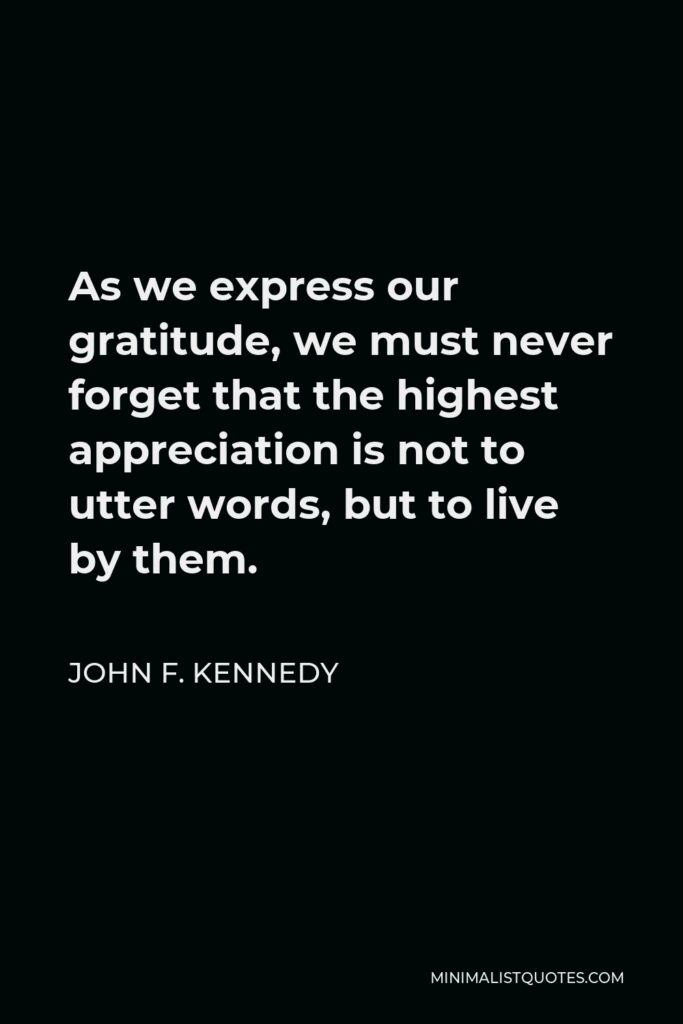John F. Kennedy Quote - As we express our gratitude, we must never forget that the highest appreciation is not to utter words, but to live by them.