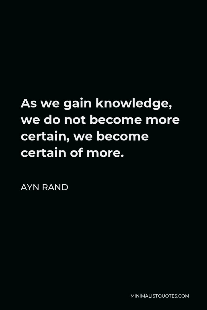 Ayn Rand Quote - As we gain knowledge, we do not become more certain, we become certain of more.