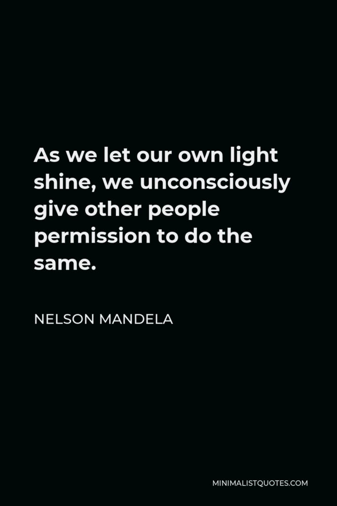 Nelson Mandela Quote - As we let our own light shine, we unconsciously give other people permission to do the same.