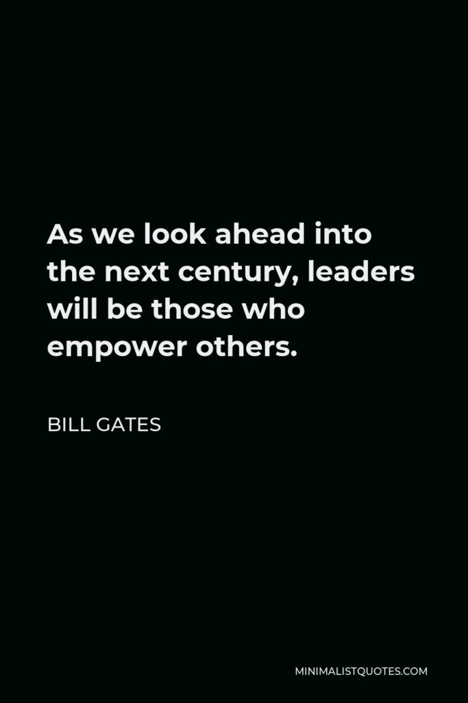 Bill Gates Quote - As we look ahead into the next century, leaders will be those who empower others.