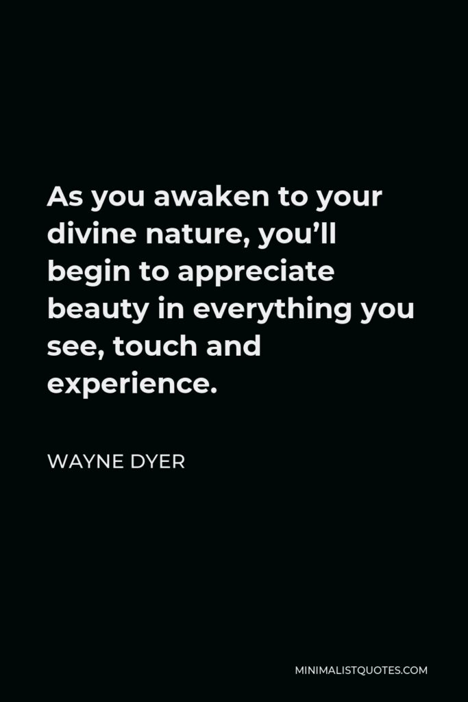 Wayne Dyer Quote - As you awaken to your divine nature, you'll begin to appreciate beauty in everything you see, touch and experience.