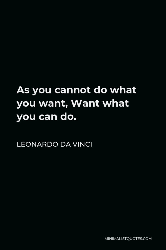 Leonardo da Vinci Quote - As you cannot do what you want, Want what you can do.