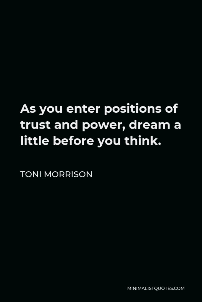 Toni Morrison Quote - As you enter positions of trust and power, dream a little before you think.