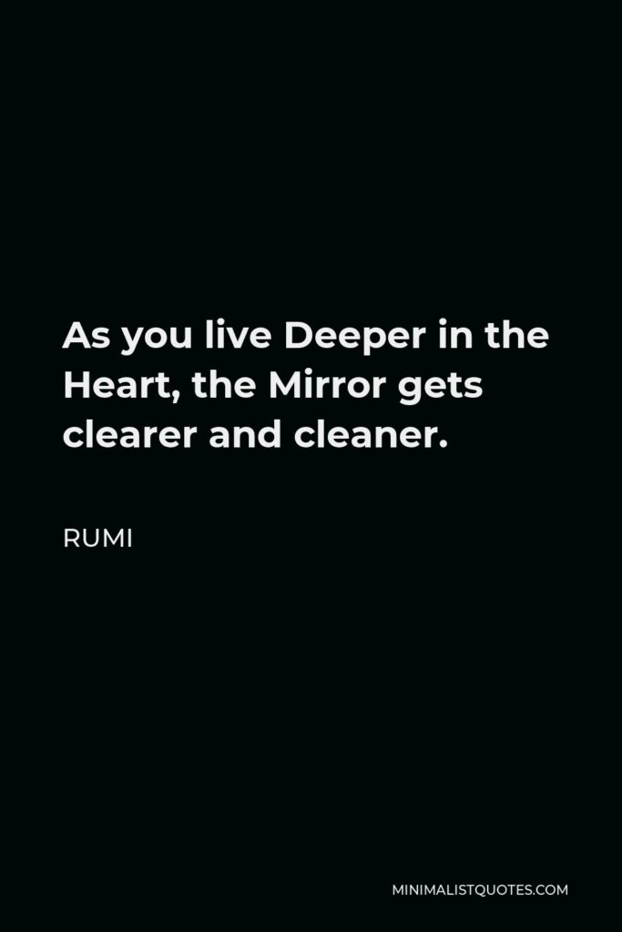 Rumi Quote - As you live Deeper in the Heart, the Mirror gets clearer and cleaner.