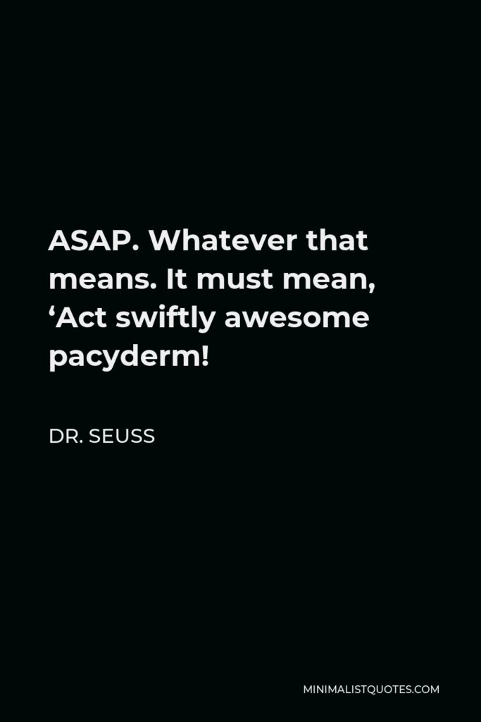 Dr. Seuss Quote - ASAP. Whatever that means. It must mean, 'Act swiftly awesome pacyderm!