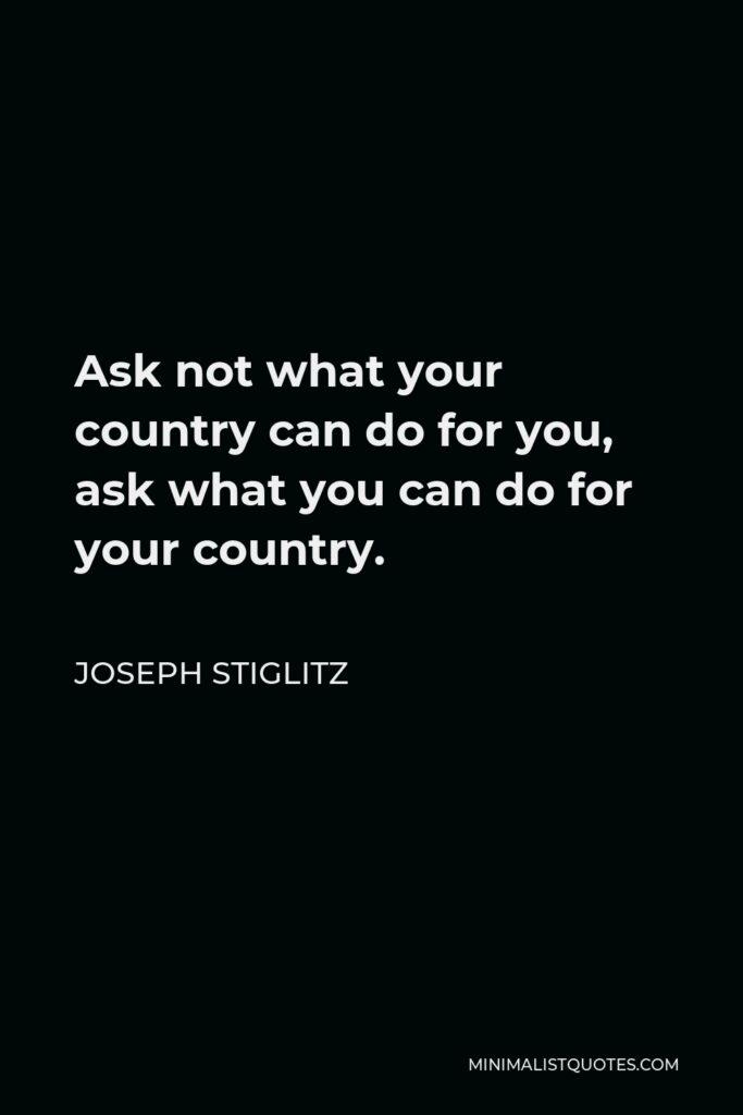 Joseph Stiglitz Quote - Ask not what your country can do for you, ask what you can do for your country.