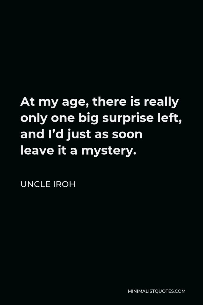 Uncle Iroh Quote - At my age, there is really only one big surprise left, and I'd just as soon leave it a mystery.